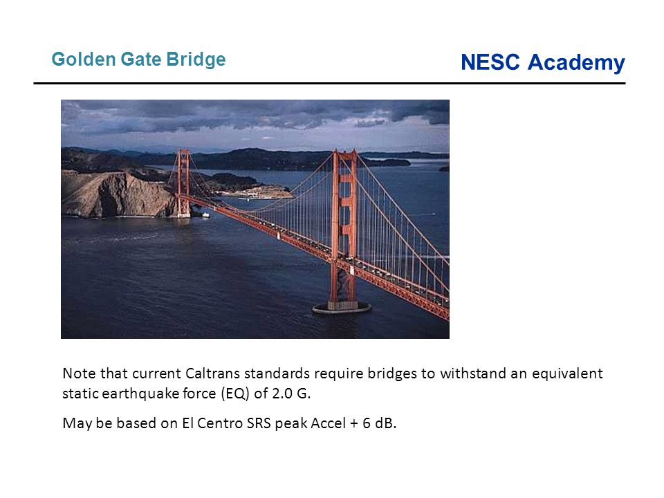 Note that current Caltrans standards require bridges to withstand an equivalent static earthquake force (EQ) of 2.0 G. May be based on El Centro SRS p