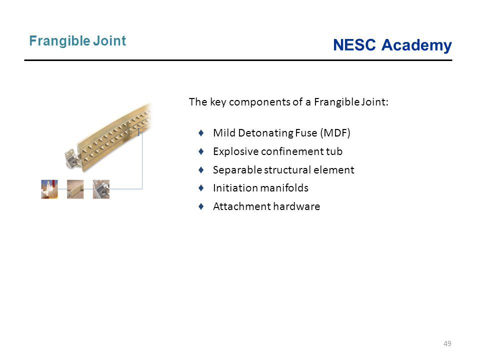 NESC Academy 49 Frangible Joint The key components of a Frangible Joint: ♦ Mild Detonating Fuse (MDF) ♦ Explosive confinement tub ♦ Separable structur