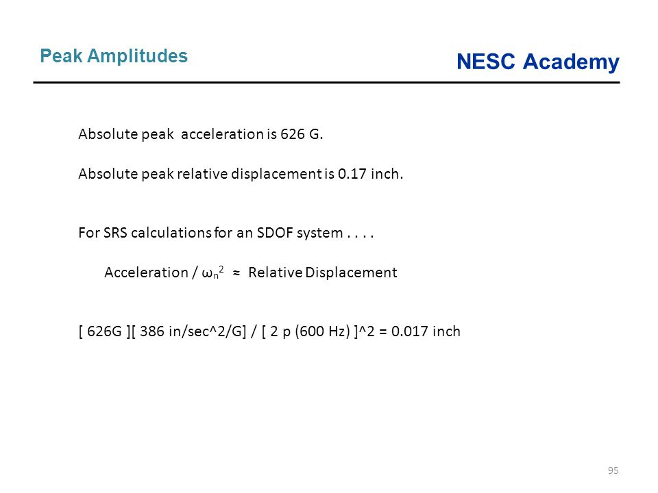 NESC Academy 95 Peak Amplitudes Absolute peak acceleration is 626 G. Absolute peak relative displacement is 0.17 inch. For SRS calculations for an SDO