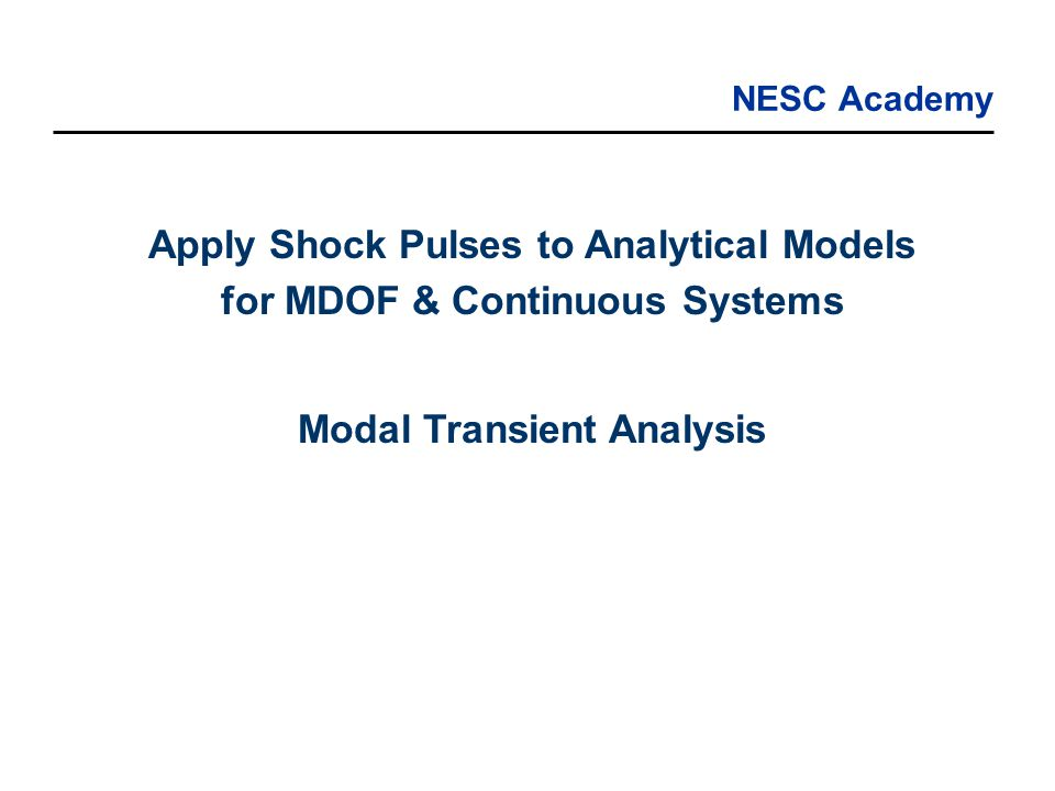 NESC Academy Apply Shock Pulses to Analytical Models for MDOF & Continuous Systems Modal Transient Analysis