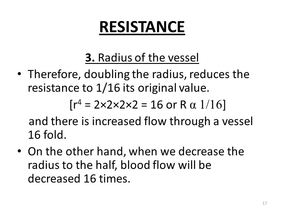 RESISTANCE 3. Radius of the vessel Therefore, doubling the radius, reduces the resistance to 1/16 its original value. [r 4 = 2×2×2×2 = 16 or R α 1/16