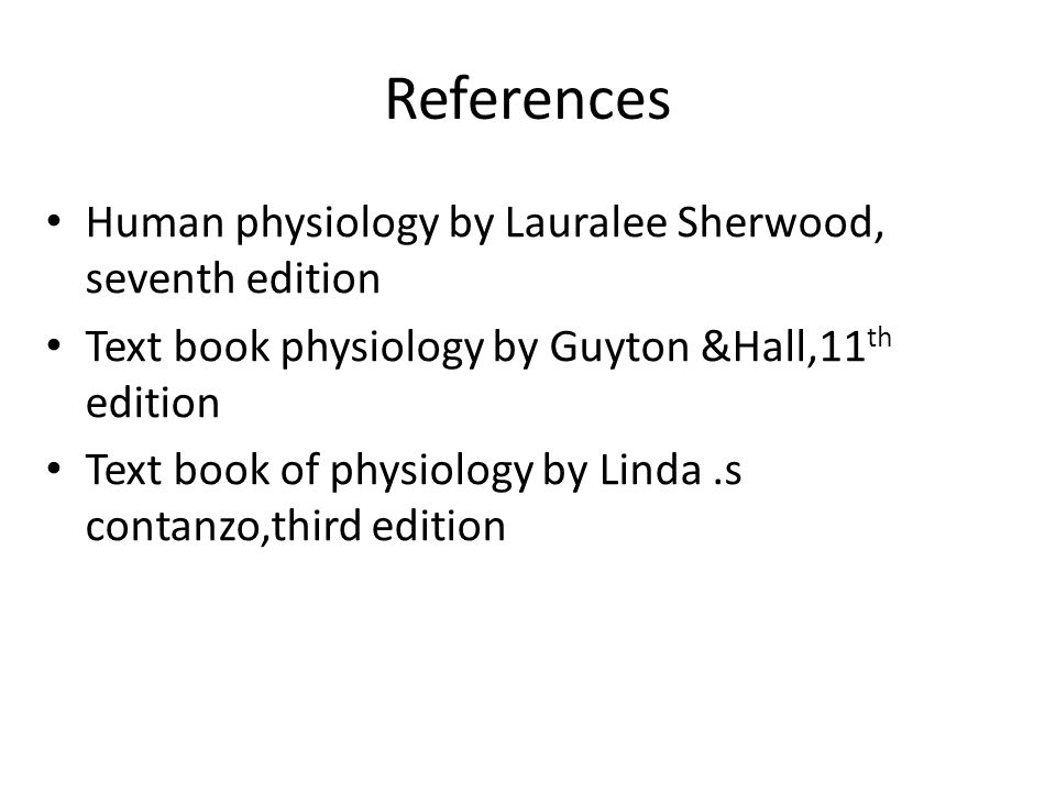 References Human physiology by Lauralee Sherwood, seventh edition Text book physiology by Guyton &Hall,11 th edition Text book of physiology by Linda.