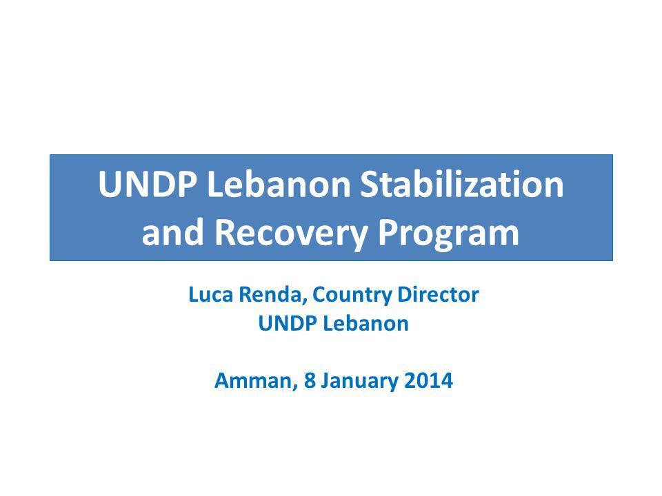 UNDP Lebanon Stabilization and Recovery Program Luca Renda, Country Director UNDP Lebanon Amman, 8 January 2014