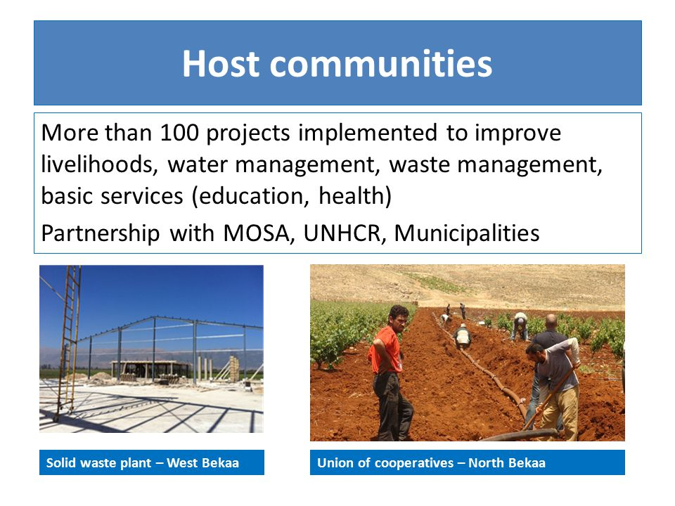 Host communities Solid waste plant – West Bekaa More than 100 projects implemented to improve livelihoods, water management, waste management, basic services (education, health) Partnership with MOSA, UNHCR, Municipalities Union of cooperatives – North Bekaa
