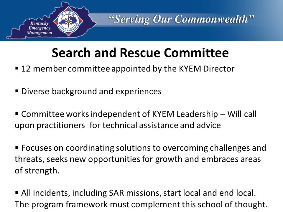 Search and Rescue Committee  12 member committee appointed by the KYEM Director  Diverse background and experiences  Committee works independent of