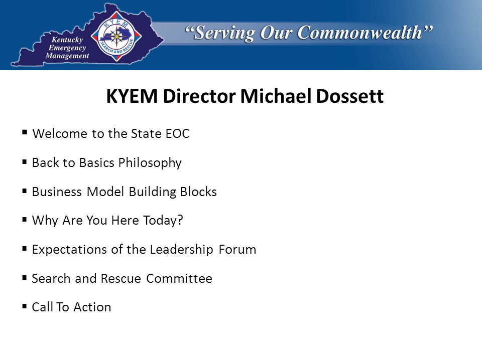 KYEM Director Michael Dossett  Welcome to the State EOC  Back to Basics Philosophy  Business Model Building Blocks  Why Are You Here Today?  Expe