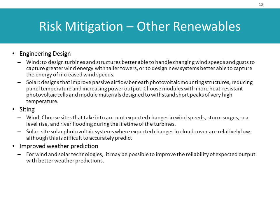 Risk Mitigation – Other Renewables Engineering Design – Wind: to design turbines and structures better able to handle changing wind speeds and gusts t