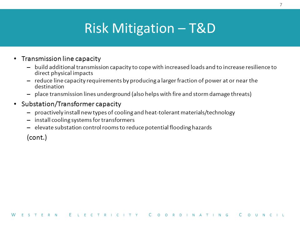 Risk Mitigation – T&D 7 W ESTERN E LECTRICITY C OORDINATING C OUNCIL Transmission line capacity – build additional transmission capacity to cope with increased loads and to increase resilience to direct physical impacts – reduce line capacity requirements by producing a larger fraction of power at or near the destination – place transmission lines underground (also helps with fire and storm damage threats) Substation/Transformer capacity – proactively install new types of cooling and heat-tolerant materials/technology – install cooling systems for transformers – elevate substation control rooms to reduce potential flooding hazards (cont.)
