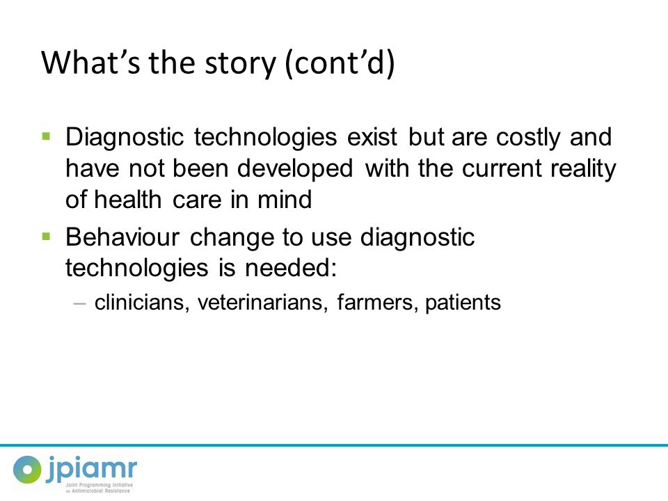 What's the story (cont'd)  Diagnostic technologies exist but are costly and have not been developed with the current reality of health care in mind  Behaviour change to use diagnostic technologies is needed: –clinicians, veterinarians, farmers, patients
