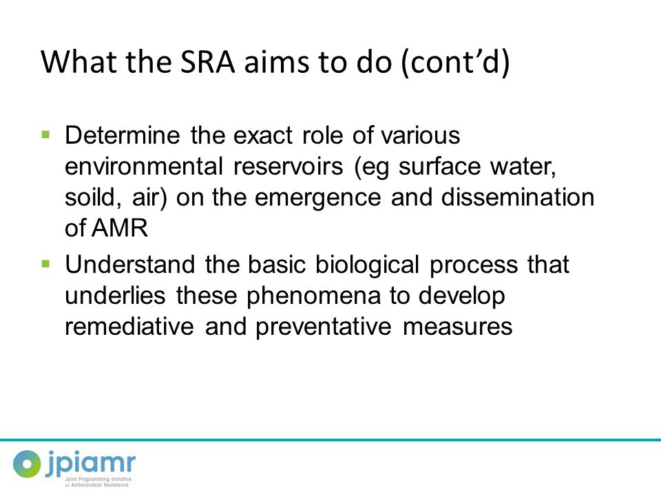 What the SRA aims to do (cont'd)  Determine the exact role of various environmental reservoirs (eg surface water, soild, air) on the emergence and dissemination of AMR  Understand the basic biological process that underlies these phenomena to develop remediative and preventative measures