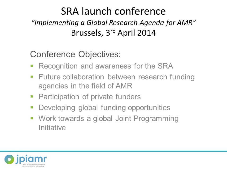 SRA launch conference Implementing a Global Research Agenda for AMR Brussels, 3 rd April 2014 Conference Objectives:  Recognition and awareness for the SRA  Future collaboration between research funding agencies in the field of AMR  Participation of private funders  Developing global funding opportunities  Work towards a global Joint Programming Initiative