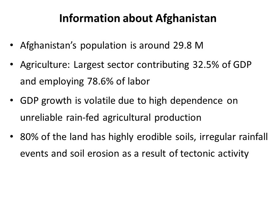 Information about Afghanistan Afghanistan's population is around 29.8 M Agriculture: Largest sector contributing 32.5% of GDP and employing 78.6% of labor GDP growth is volatile due to high dependence on unreliable rain-fed agricultural production 80% of the land has highly erodible soils, irregular rainfall events and soil erosion as a result of tectonic activity
