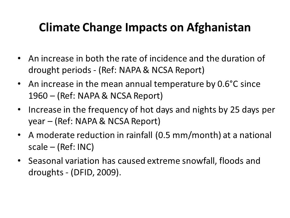 Climate Change Impacts on Afghanistan An increase in both the rate of incidence and the duration of drought periods - (Ref: NAPA & NCSA Report) An increase in the mean annual temperature by 0.6°C since 1960 – (Ref: NAPA & NCSA Report) Increase in the frequency of hot days and nights by 25 days per year – (Ref: NAPA & NCSA Report) A moderate reduction in rainfall (0.5 mm/month) at a national scale – (Ref: INC) Seasonal variation has caused extreme snowfall, floods and droughts - (DFID, 2009).