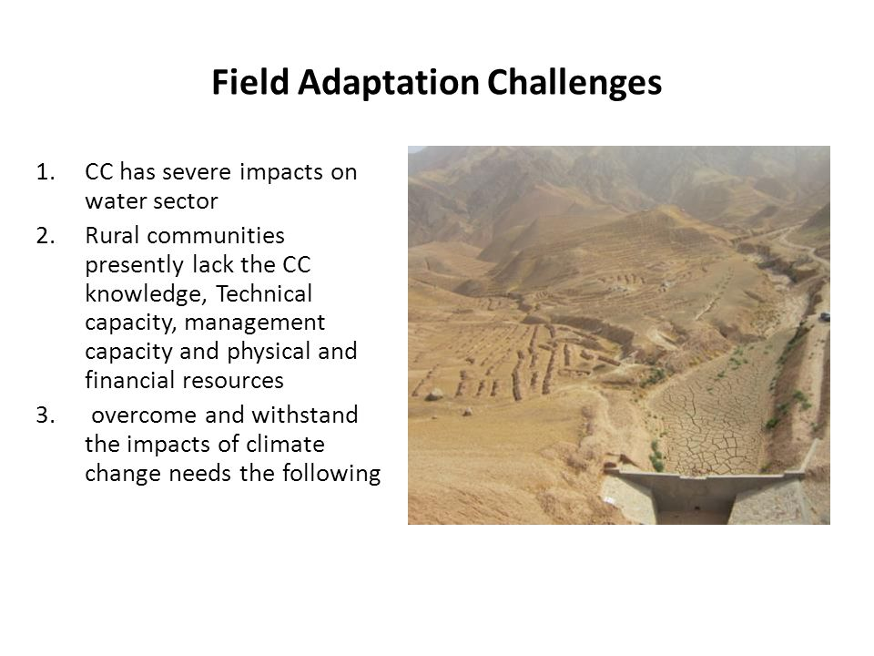 Field Adaptation Challenges 1.CC has severe impacts on water sector 2.Rural communities presently lack the CC knowledge, Technical capacity, management capacity and physical and financial resources 3.