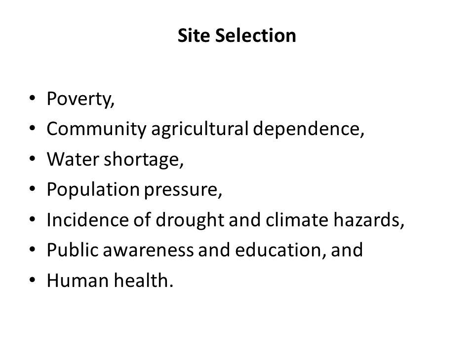 Site Selection Poverty, Community agricultural dependence, Water shortage, Population pressure, Incidence of drought and climate hazards, Public awareness and education, and Human health.