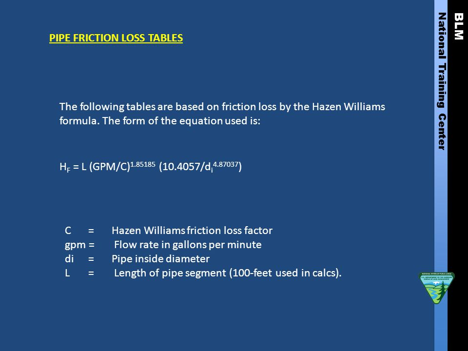 BLM National Training Center PIPE FRICTION LOSS TABLES The following tables are based on friction loss by the Hazen Williams formula. The form of the