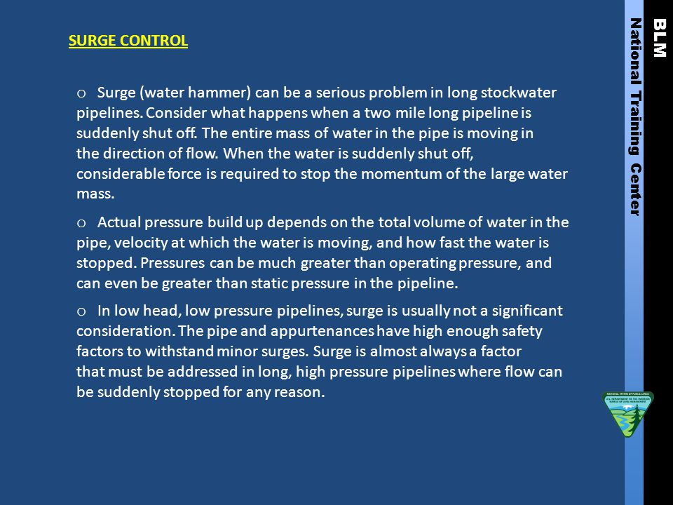 BLM National Training Center SURGE CONTROL o Surge (water hammer) can be a serious problem in long stockwater pipelines. Consider what happens when a