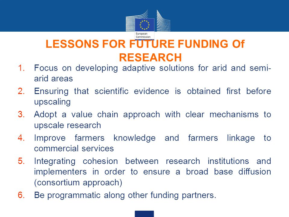 LESSONS FOR FUTURE FUNDING Of RESEARCH 1.Focus on developing adaptive solutions for arid and semi- arid areas 2.Ensuring that scientific evidence is obtained first before upscaling 3.Adopt a value chain approach with clear mechanisms to upscale research 4.Improve farmers knowledge and farmers linkage to commercial services 5.Integrating cohesion between research institutions and implementers in order to ensure a broad base diffusion (consortium approach) 6.Be programmatic along other funding partners.