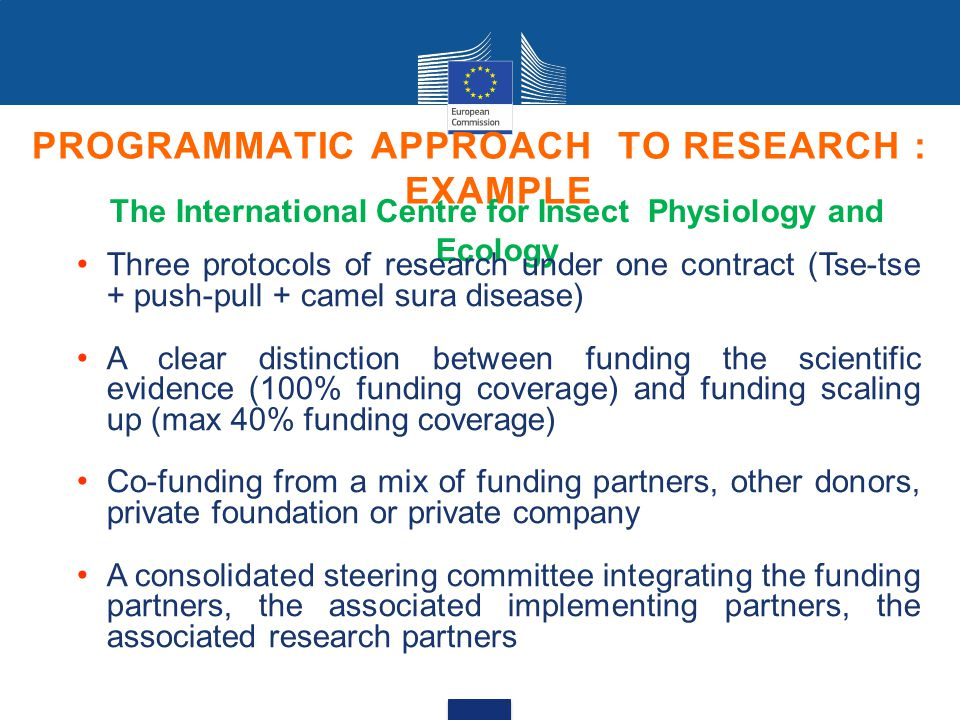 PROGRAMMATIC APPROACH TO RESEARCH : EXAMPLE The International Centre for Insect Physiology and Ecology Three protocols of research under one contract (Tse-tse + push-pull + camel sura disease) A clear distinction between funding the scientific evidence (100% funding coverage) and funding scaling up (max 40% funding coverage) Co-funding from a mix of funding partners, other donors, private foundation or private company A consolidated steering committee integrating the funding partners, the associated implementing partners, the associated research partners