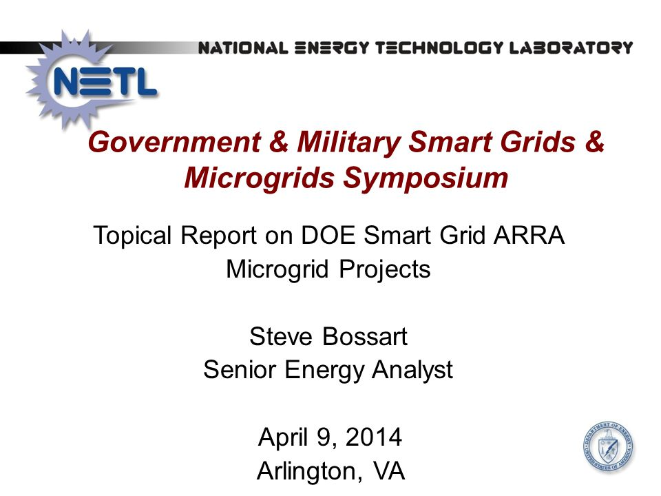 Government & Military Smart Grids & Microgrids Symposium Topical Report on DOE Smart Grid ARRA Microgrid Projects Steve Bossart Senior Energy Analyst