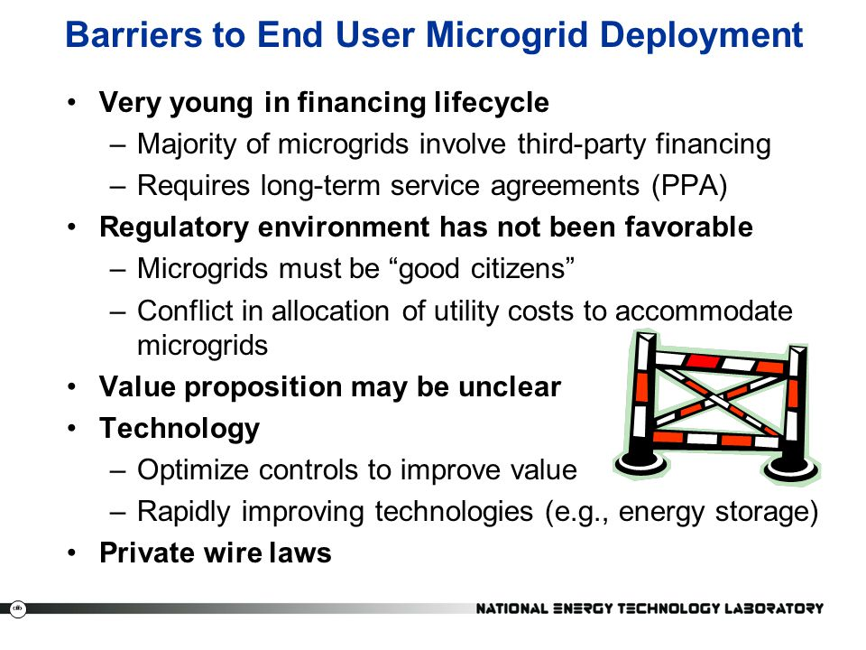 14 Barriers to End User Microgrid Deployment Very young in financing lifecycle –Majority of microgrids involve third-party financing –Requires long-term service agreements (PPA) Regulatory environment has not been favorable –Microgrids must be good citizens –Conflict in allocation of utility costs to accommodate microgrids Value proposition may be unclear Technology –Optimize controls to improve value –Rapidly improving technologies (e.g., energy storage) Private wire laws