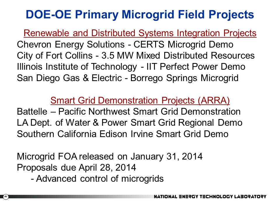 16 DOE-OE Primary Microgrid Field Projects Renewable and Distributed Systems Integration Projects Chevron Energy Solutions - CERTS Microgrid Demo City of Fort Collins - 3.5 MW Mixed Distributed Resources Illinois Institute of Technology - IIT Perfect Power Demo San Diego Gas & Electric - Borrego Springs Microgrid Smart Grid Demonstration Projects (ARRA) Battelle – Pacific Northwest Smart Grid Demonstration LA Dept.