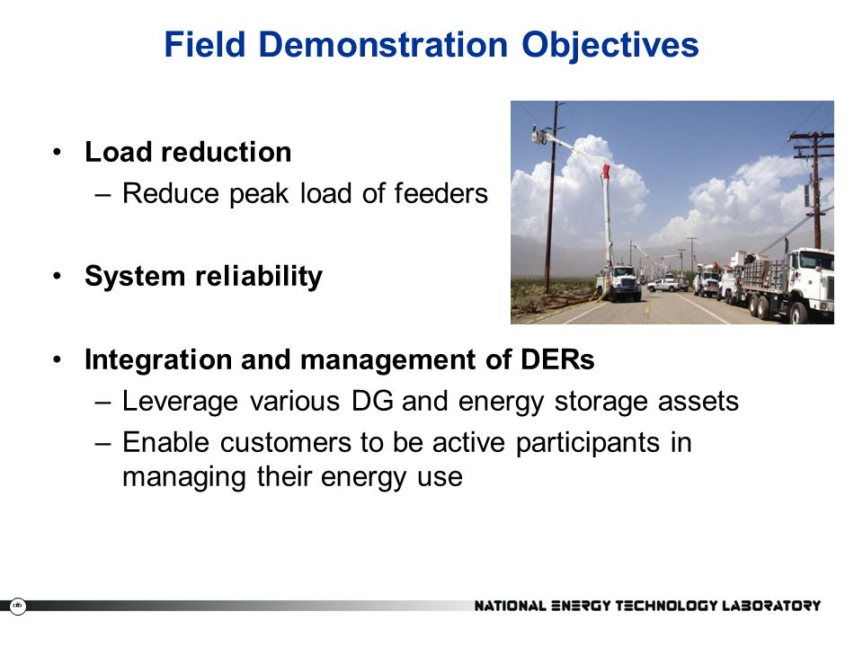 24 Field Demonstration Objectives Load reduction –Reduce peak load of feeders System reliability Integration and management of DERs –Leverage various DG and energy storage assets –Enable customers to be active participants in managing their energy use