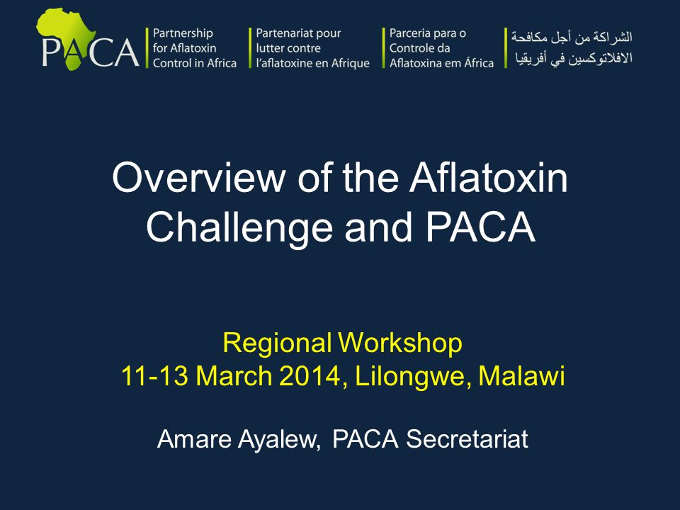 PACA Focus Areas in 2014  Regional workshops and action planning  Establishment of online data management system as a one-stop-hub for all aflatoxin and related information  Country-led aflatoxin situation analyses  Policy advocacy and communication  PACA Partnership Platform Meeting  Africa Year of Agriculture events  On the ground projects