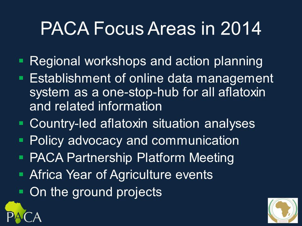 PACA Focus Areas in 2014  Regional workshops and action planning  Establishment of online data management system as a one-stop-hub for all aflatoxin and related information  Country-led aflatoxin situation analyses  Policy advocacy and communication  PACA Partnership Platform Meeting  Africa Year of Agriculture events  On the ground projects