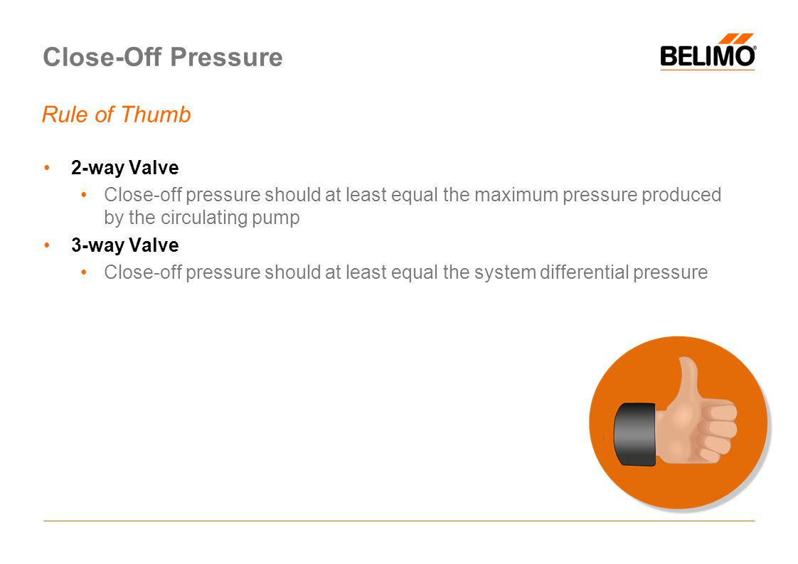 Close-Off Pressure Rule of Thumb 2-way Valve Close-off pressure should at least equal the maximum pressure produced by the circulating pump 3-way Valve Close-off pressure should at least equal the system differential pressure