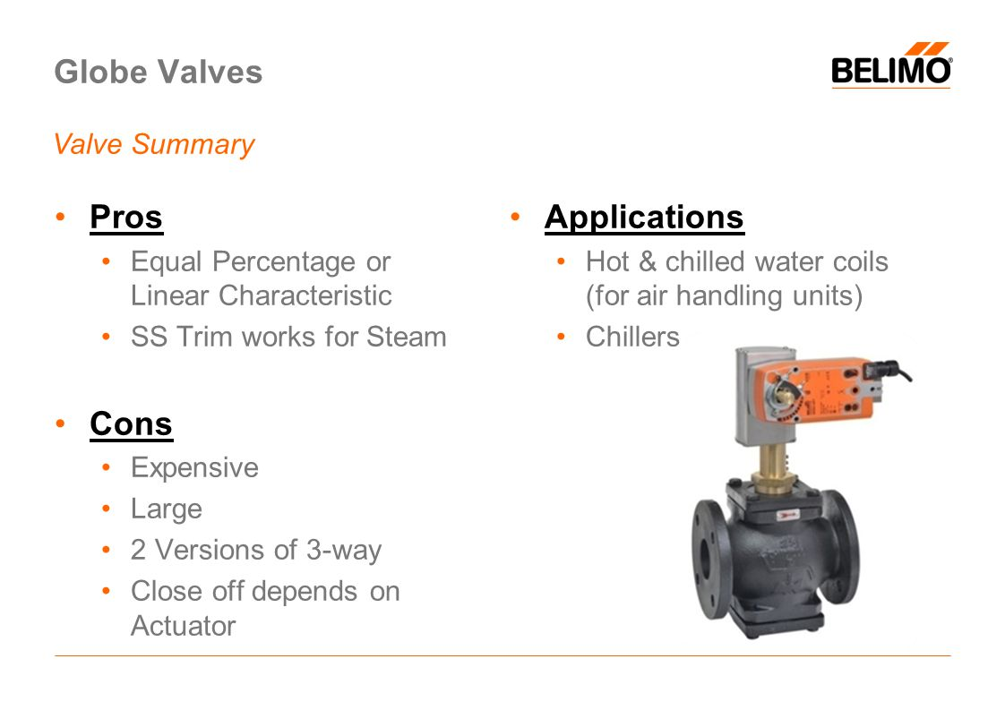 Globe Valves Pros Equal Percentage or Linear Characteristic SS Trim works for Steam Cons Expensive Large 2 Versions of 3-way Close off depends on Actuator Applications Hot & chilled water coils (for air handling units) Chillers Valve Summary