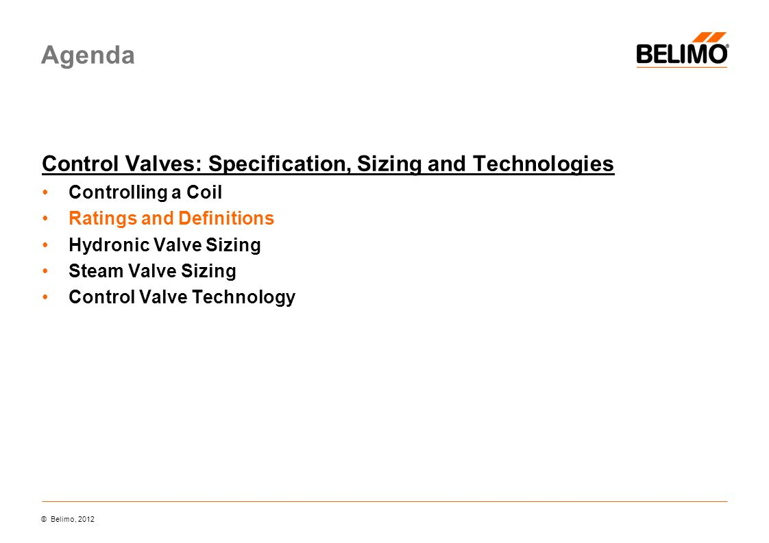 Agenda Control Valves: Specification, Sizing and Technologies Controlling a Coil Ratings and Definitions Hydronic Valve Sizing Steam Valve Sizing Control Valve Technology © Belimo, 2012
