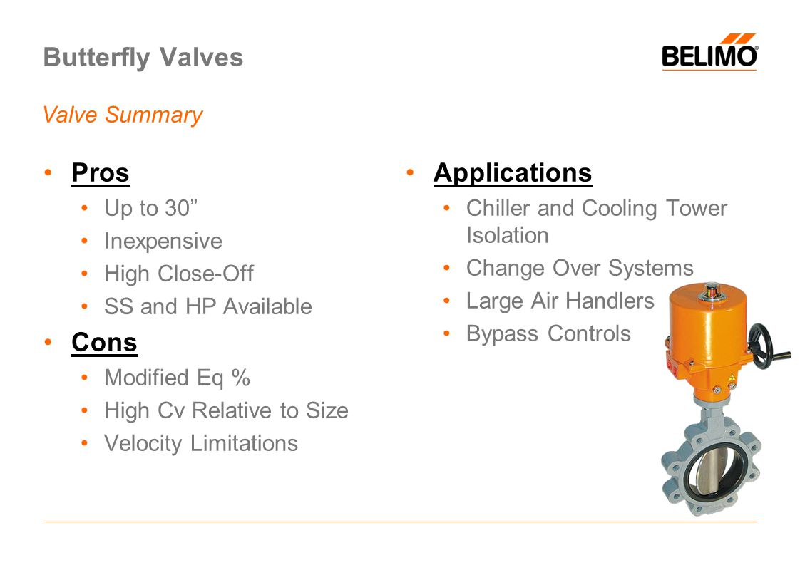 Butterfly Valves Pros Up to 30 Inexpensive High Close-Off SS and HP Available Cons Modified Eq % High Cv Relative to Size Velocity Limitations Applications Chiller and Cooling Tower Isolation Change Over Systems Large Air Handlers Bypass Controls Valve Summary