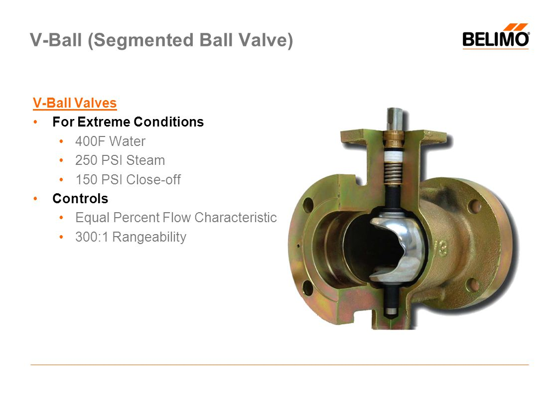 V-Ball Valves For Extreme Conditions 400F Water 250 PSI Steam 150 PSI Close-off Controls Equal Percent Flow Characteristic 300:1 Rangeability V-Ball (Segmented Ball Valve)