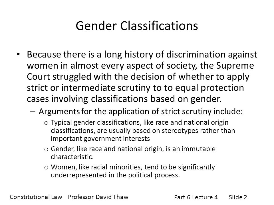 Constitutional Law – Professor David Thaw Part 6 Lecture 4Slide 2 Gender Classifications Because there is a long history of discrimination against women in almost every aspect of society, the Supreme Court struggled with the decision of whether to apply strict or intermediate scrutiny to to equal protection cases involving classifications based on gender.