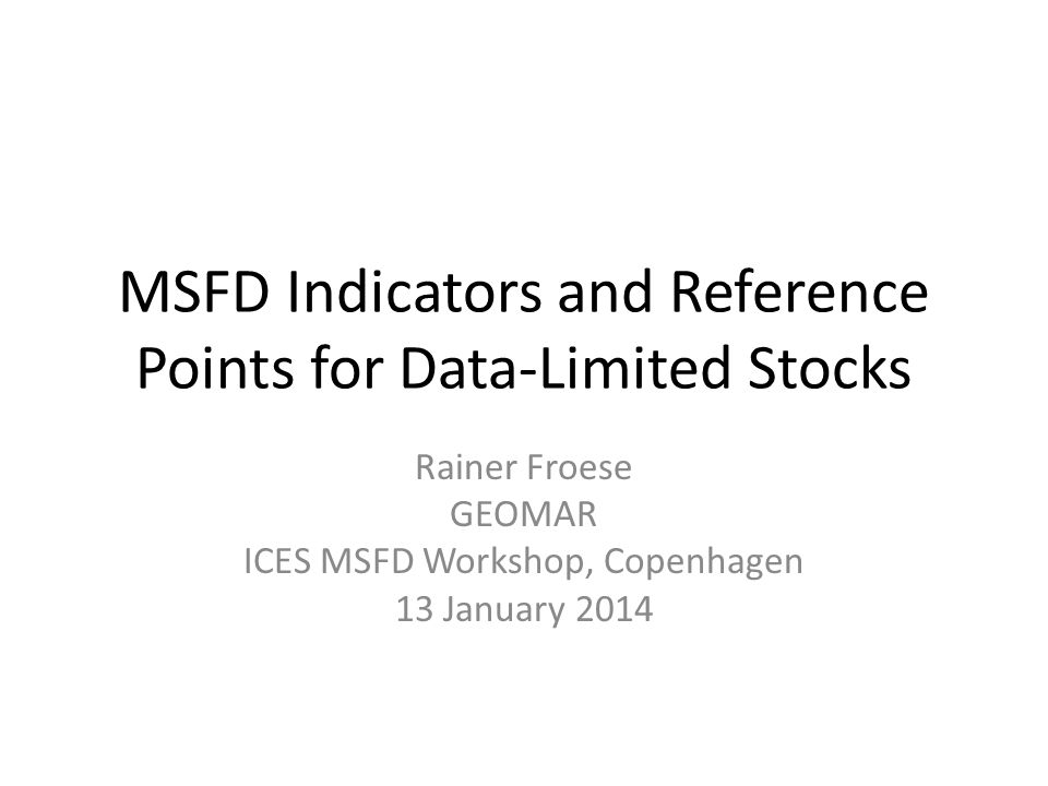 MSFD Indicators and Reference Points for Data-Limited Stocks Rainer Froese GEOMAR ICES MSFD Workshop, Copenhagen 13 January 2014