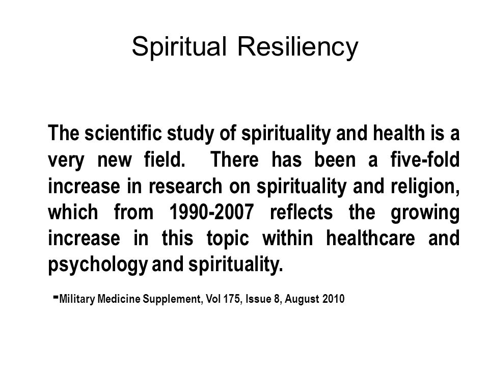 Spiritual Resiliency Resilience Strengths in the context of adversity, the ability to withstand and rebound from stressful life challenges, strengthened and more resourceful.