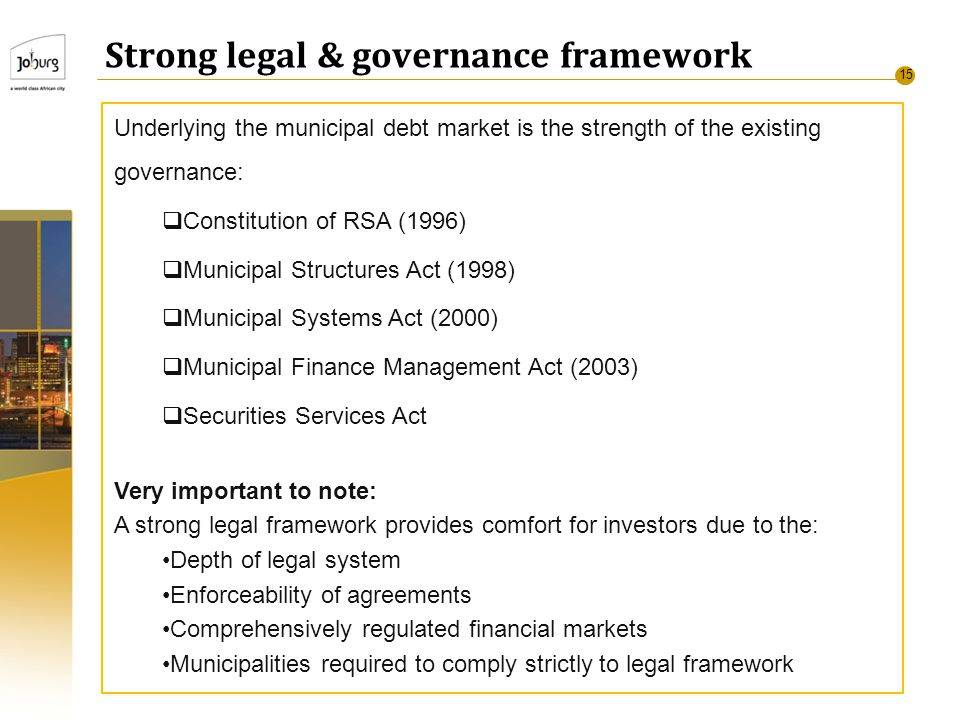 15 Strong legal & governance framework Underlying the municipal debt market is the strength of the existing governance:  Constitution of RSA (1996)  Municipal Structures Act (1998)  Municipal Systems Act (2000)  Municipal Finance Management Act (2003)  Securities Services Act Very important to note: A strong legal framework provides comfort for investors due to the: Depth of legal system Enforceability of agreements Comprehensively regulated financial markets Municipalities required to comply strictly to legal framework