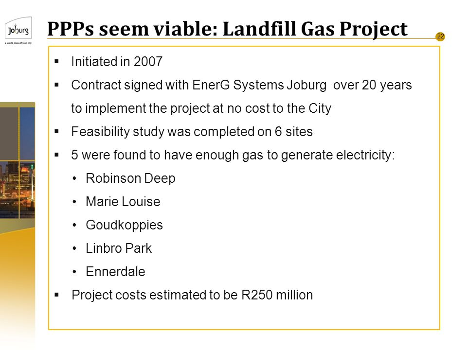 22 PPPs seem viable: Landfill Gas Project  Initiated in 2007  Contract signed with EnerG Systems Joburg over 20 years to implement the project at no cost to the City  Feasibility study was completed on 6 sites  5 were found to have enough gas to generate electricity: Robinson Deep Marie Louise Goudkoppies Linbro Park Ennerdale  Project costs estimated to be R250 million