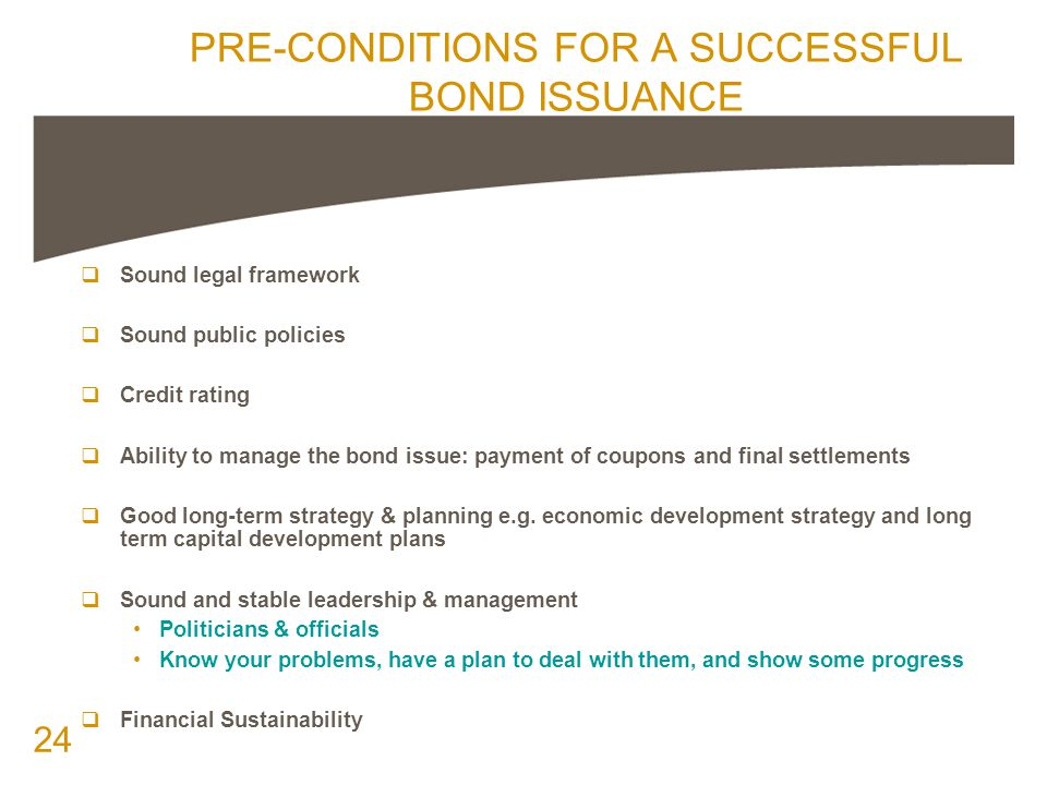24 PRE-CONDITIONS FOR A SUCCESSFUL BOND ISSUANCE  Sound legal framework  Sound public policies  Credit rating  Ability to manage the bond issue: payment of coupons and final settlements  Good long-term strategy & planning e.g.