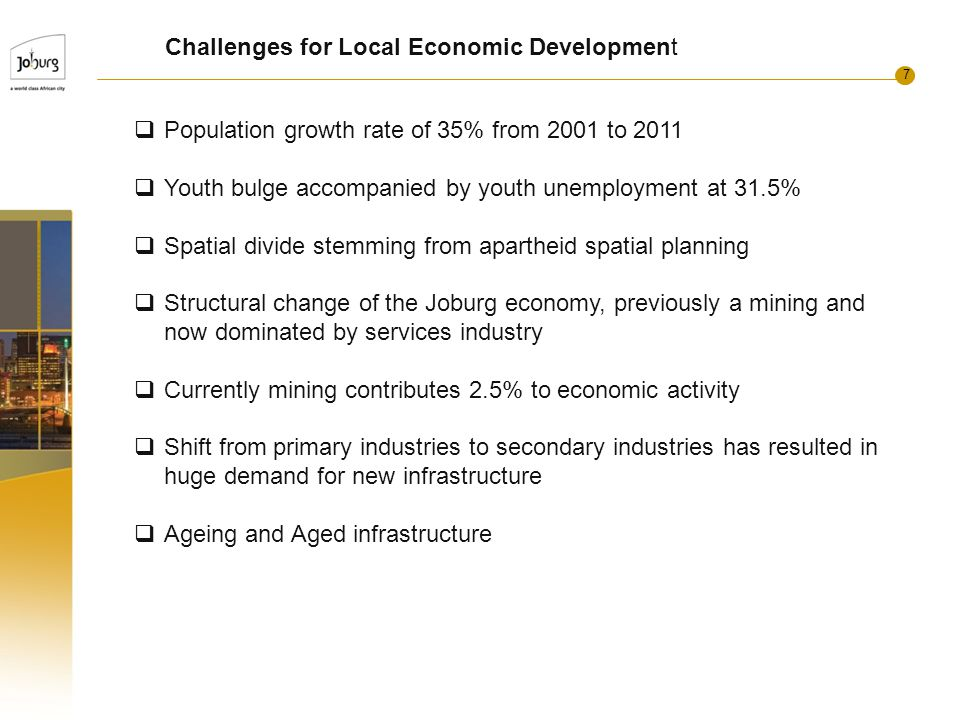 7 Challenges for Local Economic Development  Population growth rate of 35% from 2001 to 2011  Youth bulge accompanied by youth unemployment at 31.5%  Spatial divide stemming from apartheid spatial planning  Structural change of the Joburg economy, previously a mining and now dominated by services industry  Currently mining contributes 2.5% to economic activity  Shift from primary industries to secondary industries has resulted in huge demand for new infrastructure  Ageing and Aged infrastructure