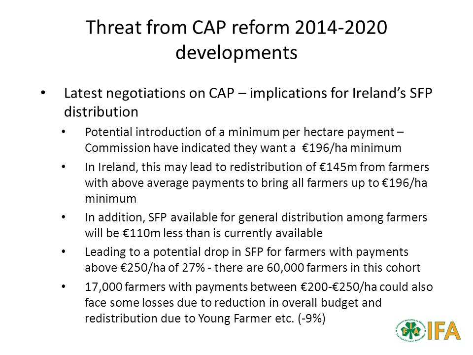 Threat from CAP reform 2014-2020 developments Latest negotiations on CAP – implications for Ireland's SFP distribution Potential introduction of a minimum per hectare payment – Commission have indicated they want a €196/ha minimum In Ireland, this may lead to redistribution of €145m from farmers with above average payments to bring all farmers up to €196/ha minimum In addition, SFP available for general distribution among farmers will be €110m less than is currently available Leading to a potential drop in SFP for farmers with payments above €250/ha of 27% - there are 60,000 farmers in this cohort 17,000 farmers with payments between €200-€250/ha could also face some losses due to reduction in overall budget and redistribution due to Young Farmer etc.