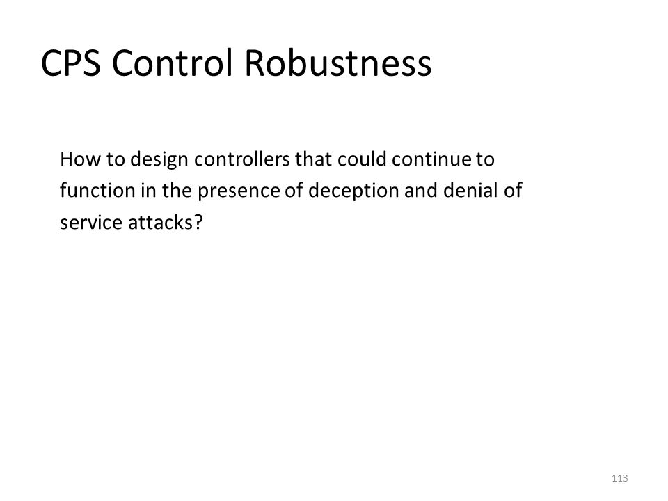 CPS Control Robustness How to design controllers that could continue to function in the presence of deception and denial of service attacks? 113