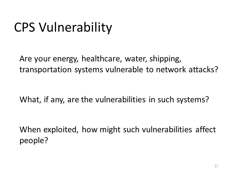 CPS Vulnerability 17 Are your energy, healthcare, water, shipping, transportation systems vulnerable to network attacks? What, if any, are the vulnera