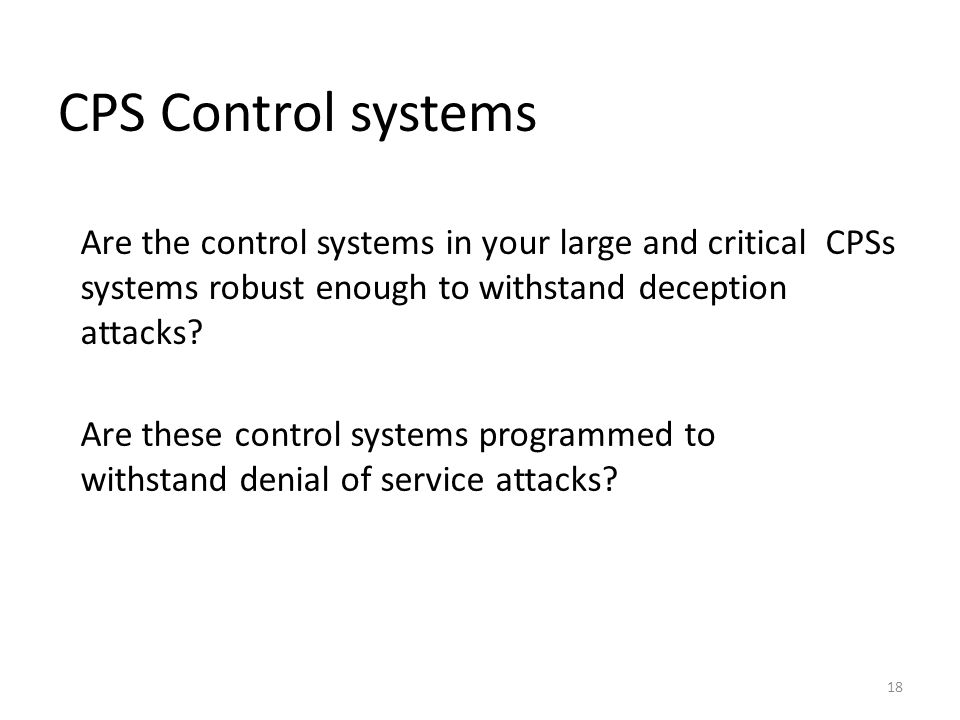 CPS Control systems 18 Are the control systems in your large and critical CPSs systems robust enough to withstand deception attacks? Are these control