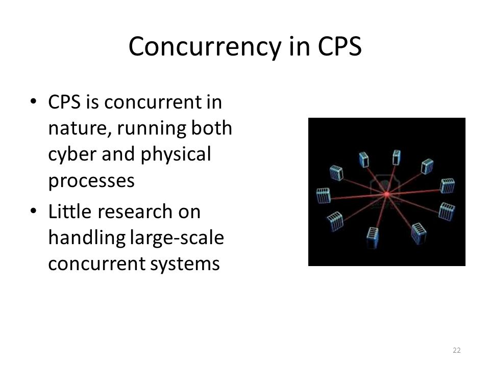 Concurrency in CPS CPS is concurrent in nature, running both cyber and physical processes Little research on handling large-scale concurrent systems 2