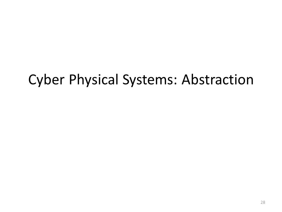 Cyber Physical Systems: Abstraction 28