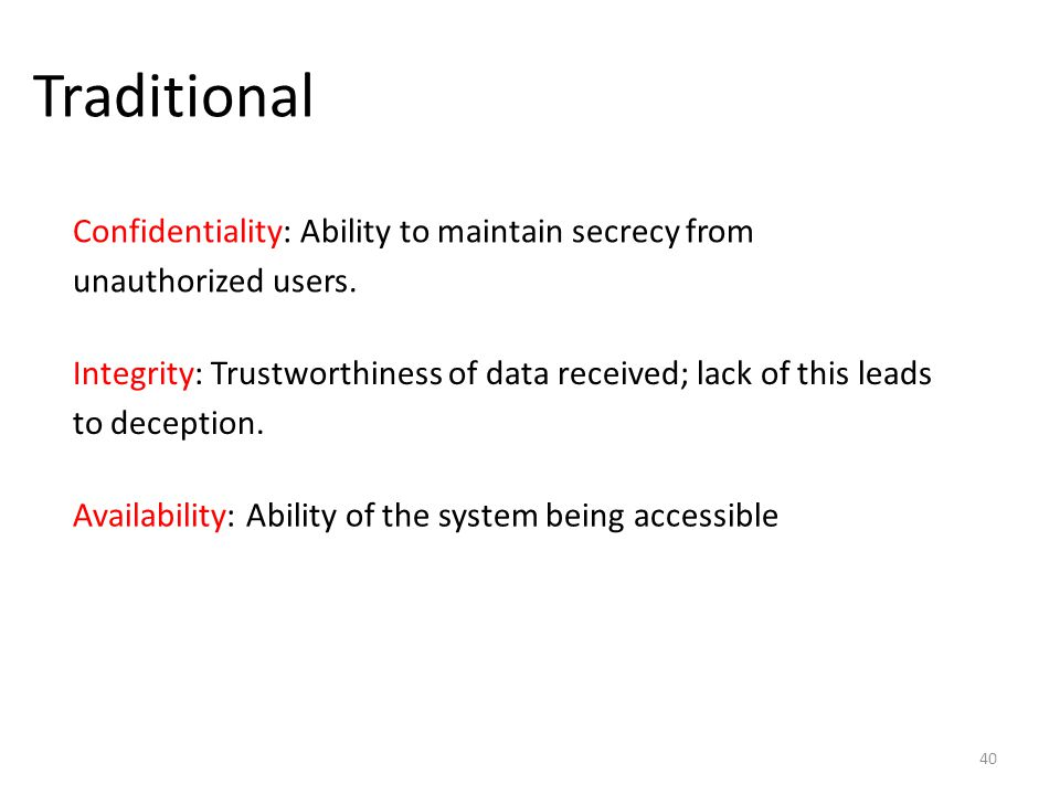 Traditional 40 Confidentiality: Ability to maintain secrecy from unauthorized users. Integrity: Trustworthiness of data received; lack of this leads t