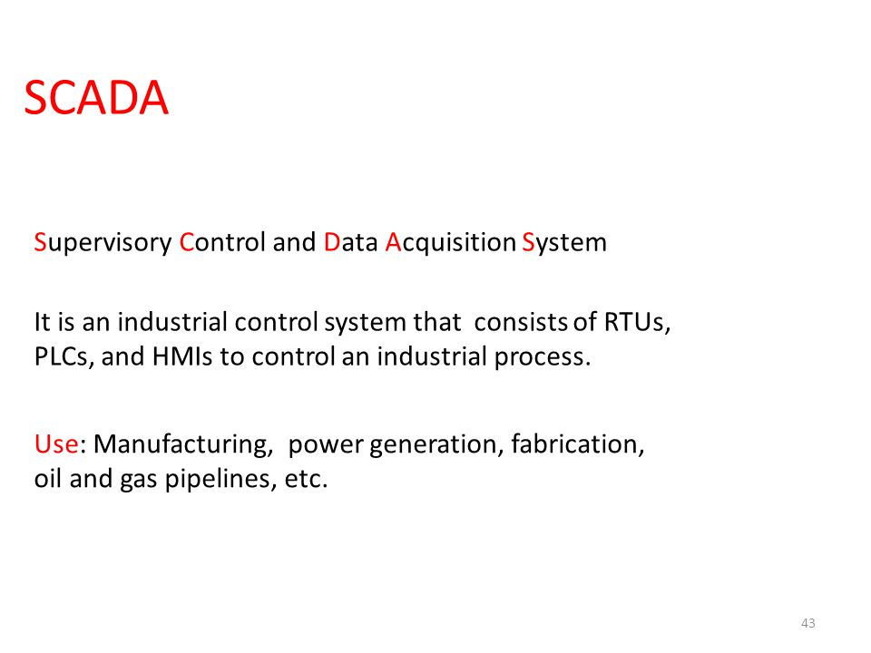 SCADA 43 Supervisory Control and Data Acquisition System It is an industrial control system that consists of RTUs, PLCs, and HMIs to control an indust