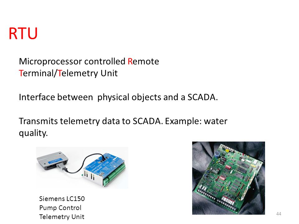 RTU 44 Microprocessor controlled Remote Terminal/Telemetry Unit Interface between physical objects and a SCADA. Transmits telemetry data to SCADA. Exa